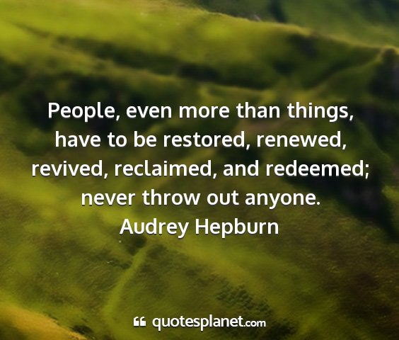 Audrey hepburn - people, even more than things, have to be...