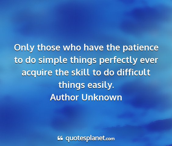 Author unknown - only those who have the patience to do simple...