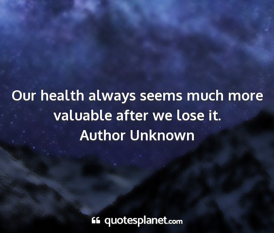 Author unknown - our health always seems much more valuable after...
