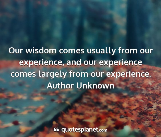 Author unknown - our wisdom comes usually from our experience, and...
