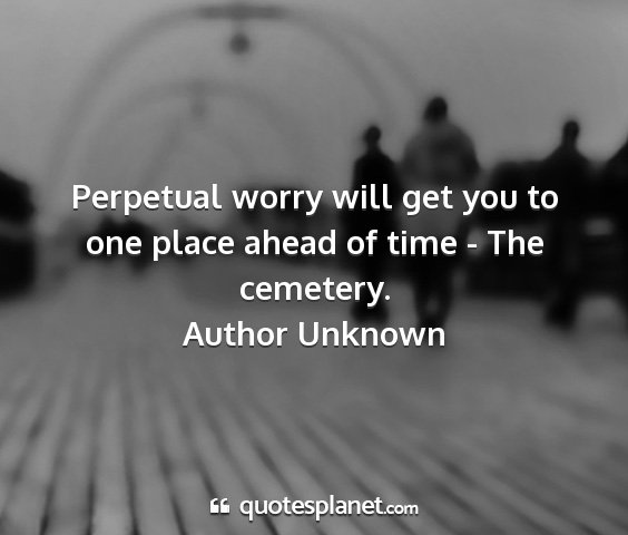 Author unknown - perpetual worry will get you to one place ahead...