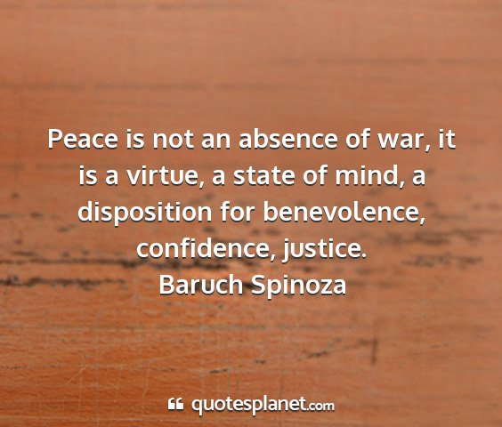 Baruch spinoza - peace is not an absence of war, it is a virtue, a...