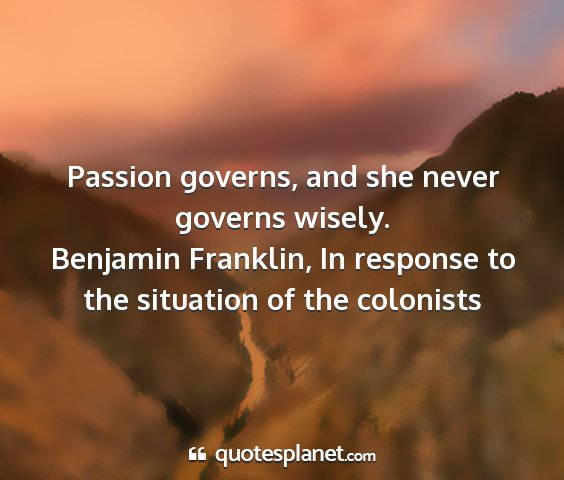 Benjamin franklin, in response to the situation of the colonists - passion governs, and she never governs wisely....