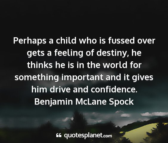Benjamin mclane spock - perhaps a child who is fussed over gets a feeling...