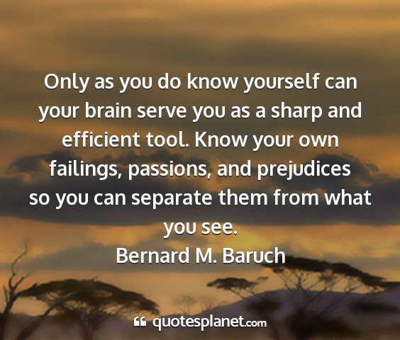 Bernard m. baruch - only as you do know yourself can your brain serve...