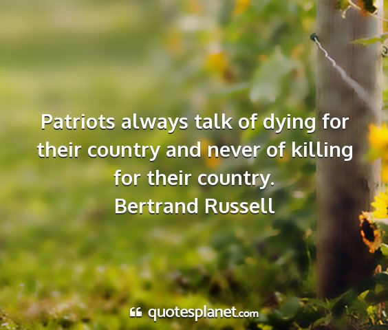 Bertrand russell - patriots always talk of dying for their country...