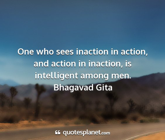 Bhagavad gita - one who sees inaction in action, and action in...