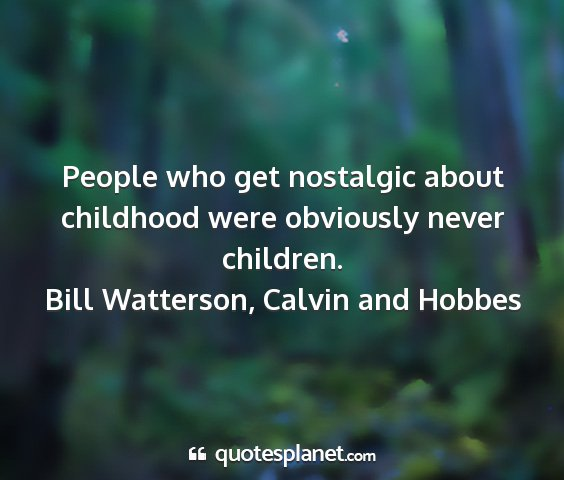 Bill watterson, calvin and hobbes - people who get nostalgic about childhood were...