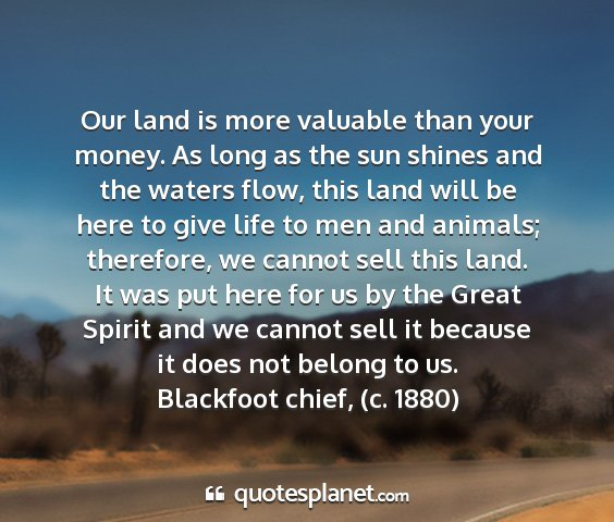 Blackfoot chief, (c. 1880) - our land is more valuable than your money. as...