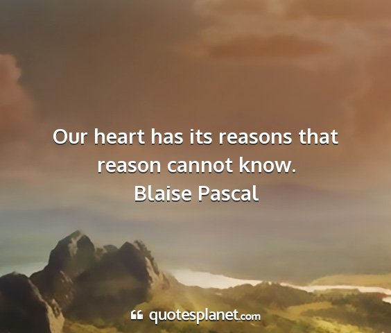 Blaise pascal - our heart has its reasons that reason cannot know....