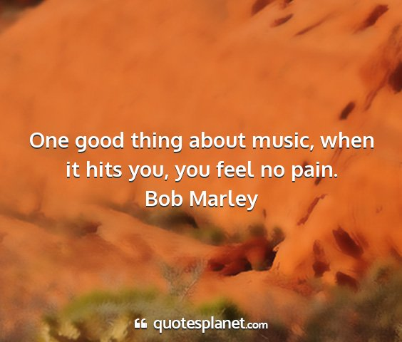 Bob marley - one good thing about music, when it hits you, you...