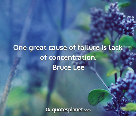 Bruce lee - one great cause of failure is lack of...