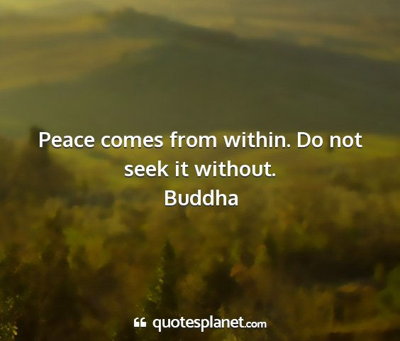 Buddha - peace comes from within. do not seek it without....
