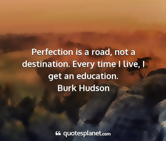 Burk hudson - perfection is a road, not a destination. every...