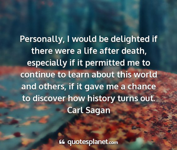 Carl sagan - personally, i would be delighted if there were a...