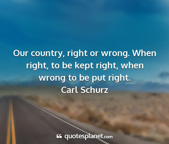 Carl schurz - our country, right or wrong. when right, to be...