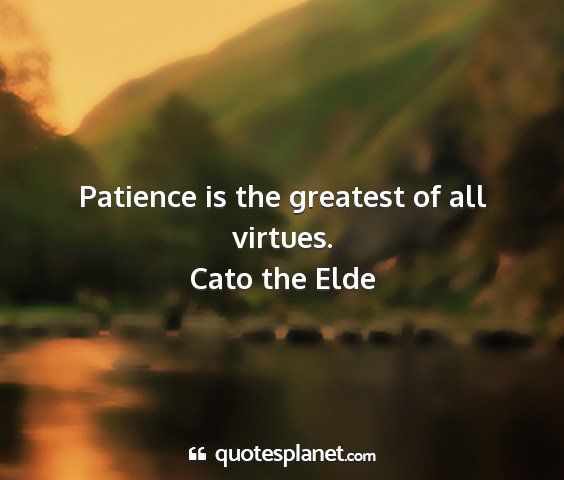 Cato the elde - patience is the greatest of all virtues....