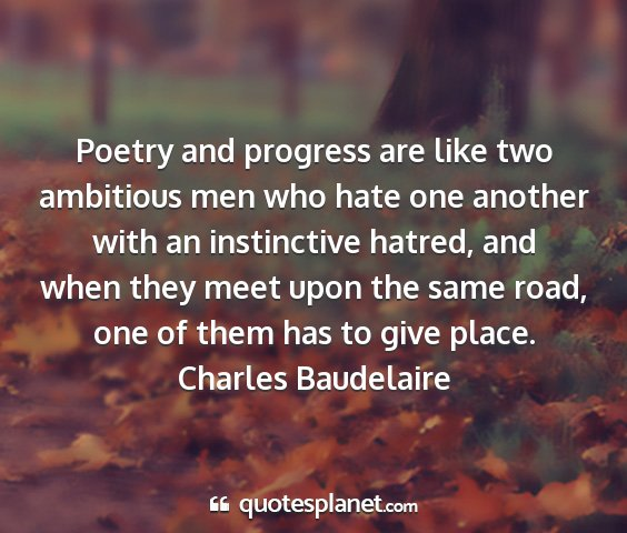 Charles baudelaire - poetry and progress are like two ambitious men...