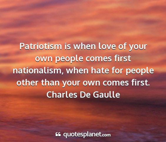 Charles de gaulle - patriotism is when love of your own people comes...