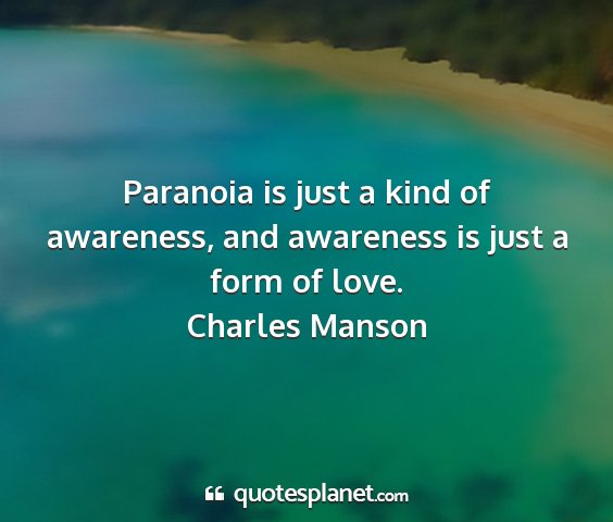 Charles manson - paranoia is just a kind of awareness, and...