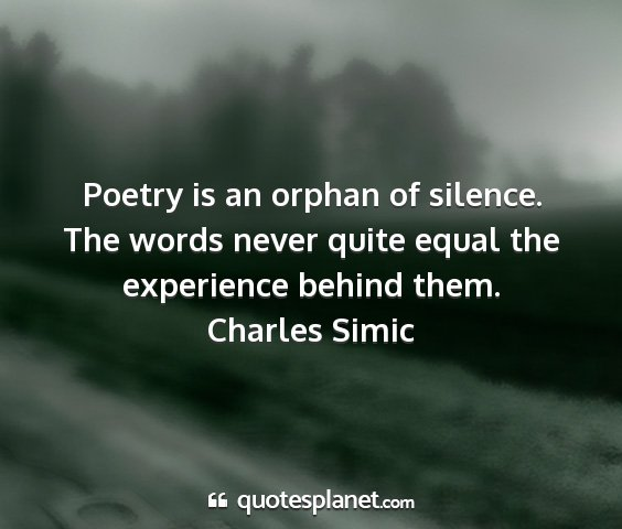 Charles simic - poetry is an orphan of silence. the words never...