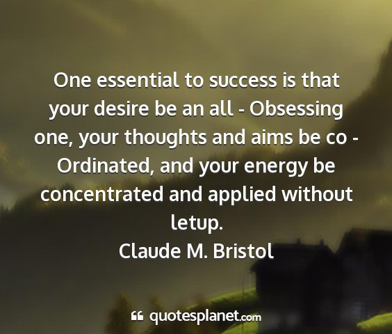 Claude m. bristol - one essential to success is that your desire be...
