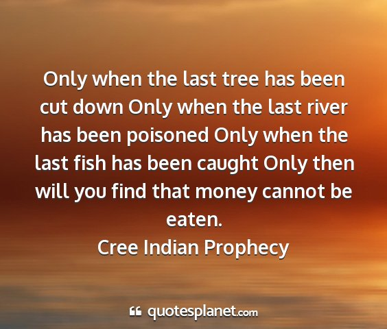 Cree indian prophecy - only when the last tree has been cut down only...