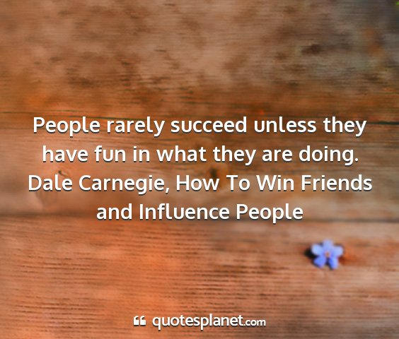 Dale carnegie, how to win friends and influence people - people rarely succeed unless they have fun in...