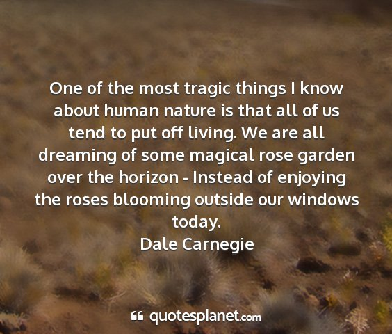 Dale carnegie - one of the most tragic things i know about human...