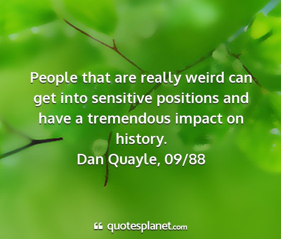 Dan quayle, 09/88 - people that are really weird can get into...