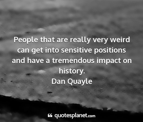 Dan quayle - people that are really very weird can get into...
