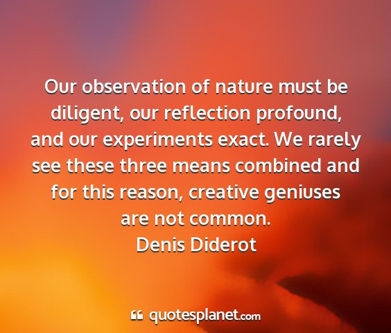 Denis diderot - our observation of nature must be diligent, our...