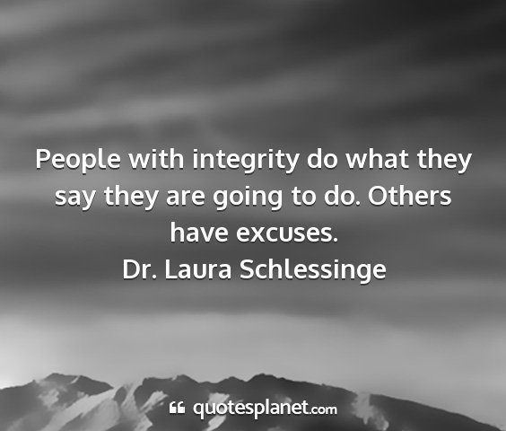 Dr. laura schlessinge - people with integrity do what they say they are...