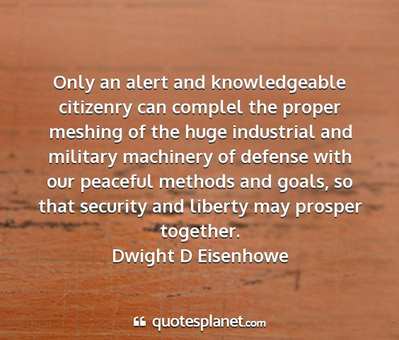 Dwight d eisenhowe - only an alert and knowledgeable citizenry can...