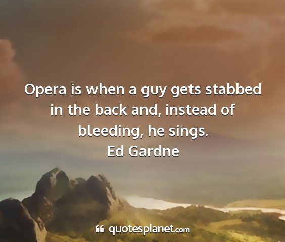 Ed gardne - opera is when a guy gets stabbed in the back and,...
