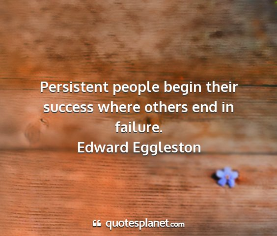 Edward eggleston - persistent people begin their success where...