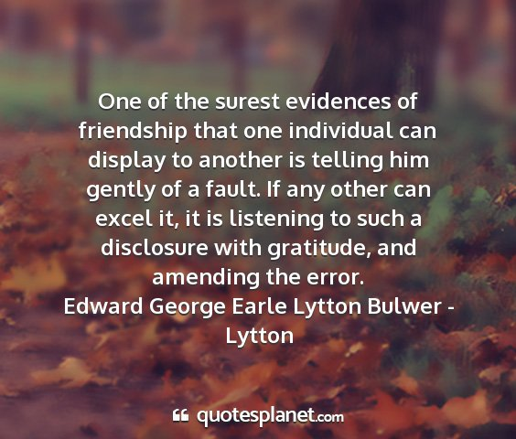 Edward george earle lytton bulwer - lytton - one of the surest evidences of friendship that...