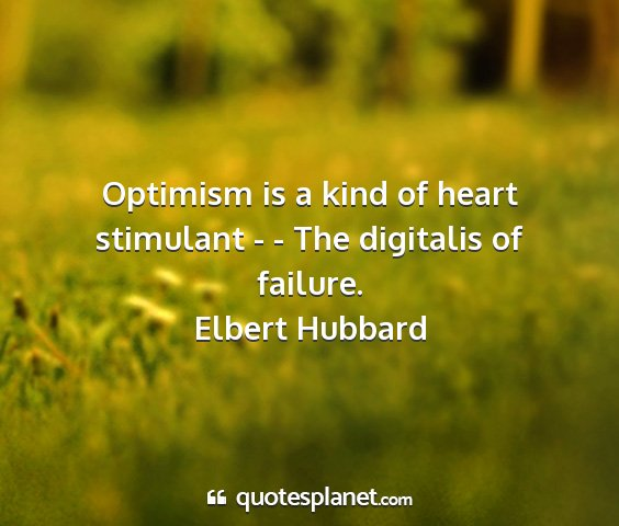 Elbert hubbard - optimism is a kind of heart stimulant - - the...