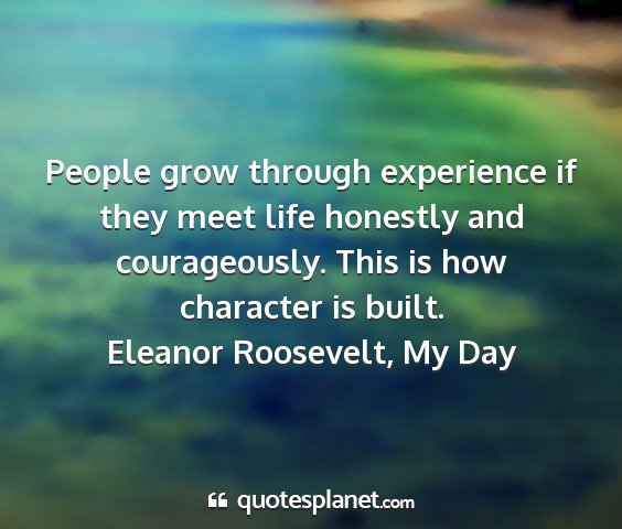 Eleanor roosevelt, my day - people grow through experience if they meet life...