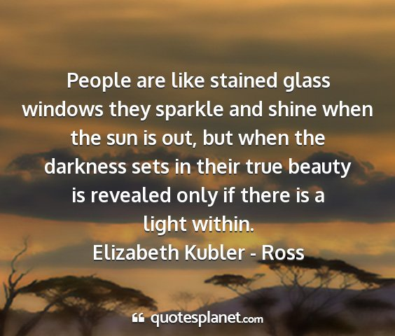Elizabeth kubler - ross - people are like stained glass windows they...