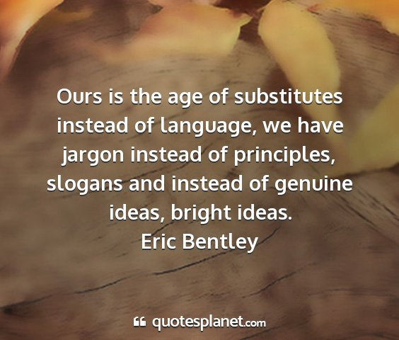 Eric bentley - ours is the age of substitutes instead of...
