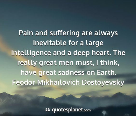 Feodor mikhailovich dostoyevsky - pain and suffering are always inevitable for a...