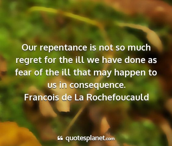Francois de la rochefoucauld - our repentance is not so much regret for the ill...