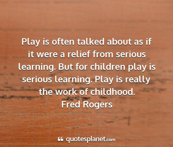 Fred rogers - play is often talked about as if it were a relief...