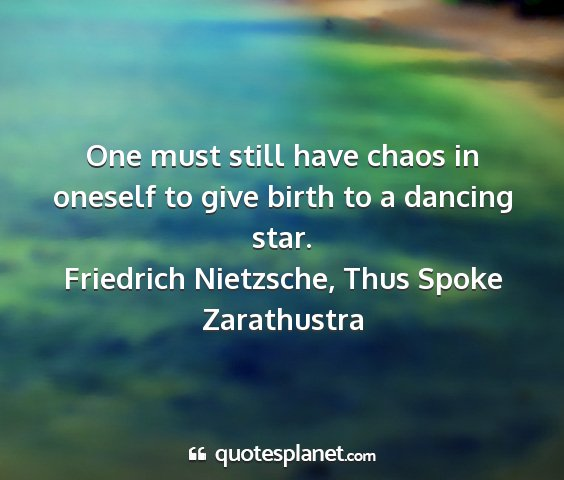 Friedrich nietzsche, thus spoke zarathustra - one must still have chaos in oneself to give...