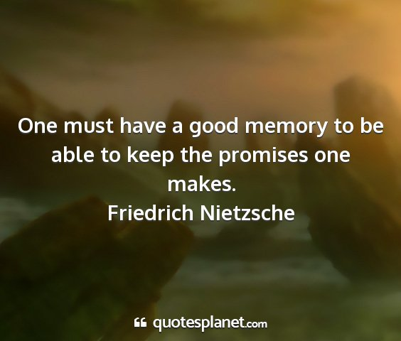 Friedrich nietzsche - one must have a good memory to be able to keep...