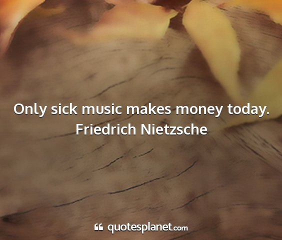 Friedrich nietzsche - only sick music makes money today....