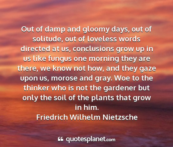 Friedrich wilhelm nietzsche - out of damp and gloomy days, out of solitude, out...