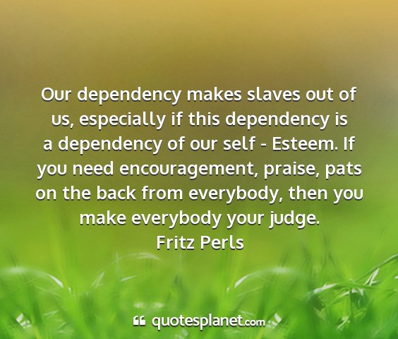 Fritz perls - our dependency makes slaves out of us, especially...