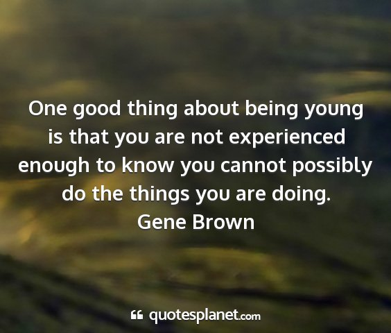 Gene brown - one good thing about being young is that you are...
